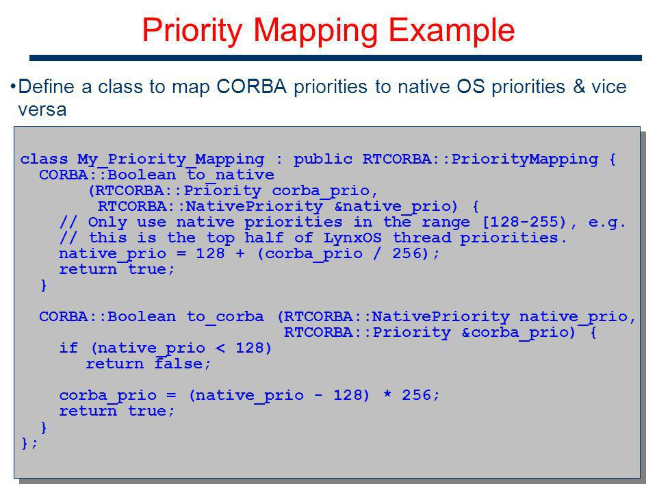 20 Priority Mapping Example Define a class to map CORBA priorities to native OS priorities & vice versa class My_Priority_Mapping : public RTCORBA::PriorityMapping { CORBA::Boolean to_native (RTCORBA::Priority corba_prio, RTCORBA::NativePriority &native_prio) { // Only use native priorities in the range [ ), e.g.