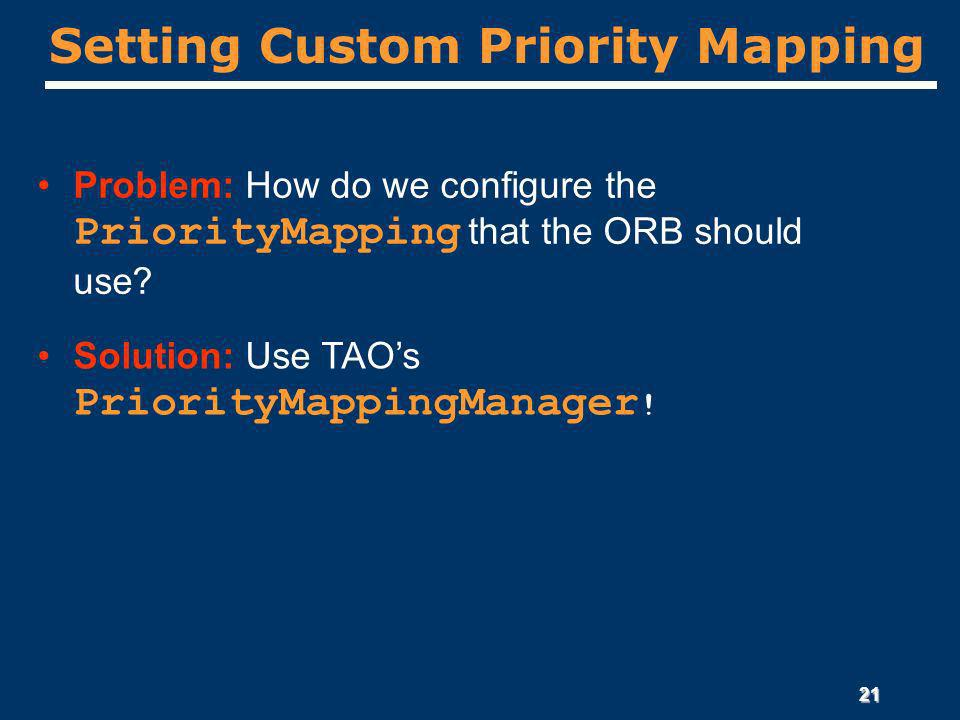 21 Setting Custom Priority Mapping Problem: How do we configure the PriorityMapping that the ORB should use.