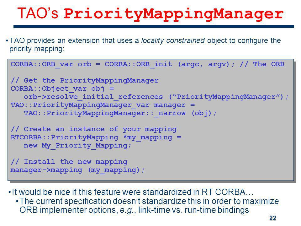 22 TAOs PriorityMappingManager TAO provides an extension that uses a locality constrained object to configure the priority mapping: CORBA::ORB_var orb = CORBA::ORB_init (argc, argv); // The ORB // Get the PriorityMappingManager CORBA::Object_var obj = orb->resolve_initial_references (PriorityMappingManager); TAO::PriorityMappingManager_var manager = TAO::PriorityMappingManager::_narrow (obj); // Create an instance of your mapping RTCORBA::PriorityMapping *my_mapping = new My_Priority_Mapping; // Install the new mapping manager->mapping (my_mapping); CORBA::ORB_var orb = CORBA::ORB_init (argc, argv); // The ORB // Get the PriorityMappingManager CORBA::Object_var obj = orb->resolve_initial_references (PriorityMappingManager); TAO::PriorityMappingManager_var manager = TAO::PriorityMappingManager::_narrow (obj); // Create an instance of your mapping RTCORBA::PriorityMapping *my_mapping = new My_Priority_Mapping; // Install the new mapping manager->mapping (my_mapping); It would be nice if this feature were standardized in RT CORBA… The current specification doesnt standardize this in order to maximize ORB implementer options, e.g., link-time vs.