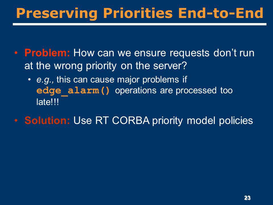 23 Preserving Priorities End-to-End Problem: How can we ensure requests dont run at the wrong priority on the server.