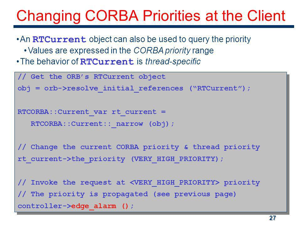 27 Changing CORBA Priorities at the Client An RTCurrent object can also be used to query the priority Values are expressed in the CORBA priority range The behavior of RTCurrent is thread-specific // Get the ORBs RTCurrent object obj = orb->resolve_initial_references (RTCurrent); RTCORBA::Current_var rt_current = RTCORBA::Current::_narrow (obj); // Change the current CORBA priority & thread priority rt_current->the_priority (VERY_HIGH_PRIORITY); // Invoke the request at priority // The priority is propagated (see previous page) controller->edge_alarm (); // Get the ORBs RTCurrent object obj = orb->resolve_initial_references (RTCurrent); RTCORBA::Current_var rt_current = RTCORBA::Current::_narrow (obj); // Change the current CORBA priority & thread priority rt_current->the_priority (VERY_HIGH_PRIORITY); // Invoke the request at priority // The priority is propagated (see previous page) controller->edge_alarm ();
