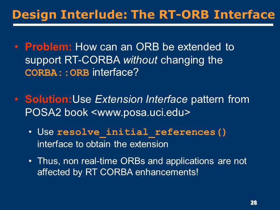 28 Design Interlude: The RT-ORB Interface Problem: How can an ORB be extended to support RT-CORBA without changing the CORBA::ORB interface.