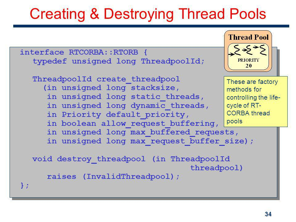 34 Creating & Destroying Thread Pools interface RTCORBA::RTORB { typedef unsigned long ThreadpoolId; ThreadpoolId create_threadpool (in unsigned long stacksize, in unsigned long static_threads, in unsigned long dynamic_threads, in Priority default_priority, in boolean allow_request_buffering, in unsigned long max_buffered_requests, in unsigned long max_request_buffer_size); void destroy_threadpool (in ThreadpoolId threadpool) raises (InvalidThreadpool); }; interface RTCORBA::RTORB { typedef unsigned long ThreadpoolId; ThreadpoolId create_threadpool (in unsigned long stacksize, in unsigned long static_threads, in unsigned long dynamic_threads, in Priority default_priority, in boolean allow_request_buffering, in unsigned long max_buffered_requests, in unsigned long max_request_buffer_size); void destroy_threadpool (in ThreadpoolId threadpool) raises (InvalidThreadpool); }; These are factory methods for controlling the life- cycle of RT- CORBA thread pools