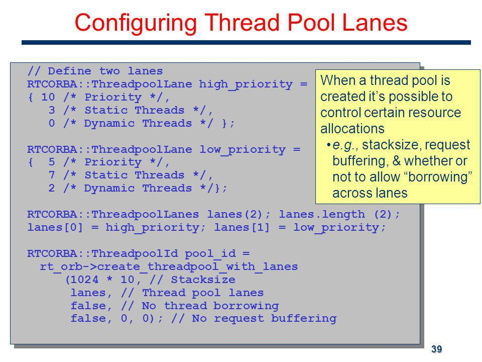 39 Configuring Thread Pool Lanes // Define two lanes RTCORBA::ThreadpoolLane high_priority = { 10 /* Priority */, 3 /* Static Threads */, 0 /* Dynamic Threads */ }; RTCORBA::ThreadpoolLane low_priority = { 5 /* Priority */, 7 /* Static Threads */, 2 /* Dynamic Threads */}; RTCORBA::ThreadpoolLanes lanes(2); lanes.length (2); lanes[0] = high_priority; lanes[1] = low_priority; RTCORBA::ThreadpoolId pool_id = rt_orb->create_threadpool_with_lanes (1024 * 10, // Stacksize lanes, // Thread pool lanes false, // No thread borrowing false, 0, 0); // No request buffering // Define two lanes RTCORBA::ThreadpoolLane high_priority = { 10 /* Priority */, 3 /* Static Threads */, 0 /* Dynamic Threads */ }; RTCORBA::ThreadpoolLane low_priority = { 5 /* Priority */, 7 /* Static Threads */, 2 /* Dynamic Threads */}; RTCORBA::ThreadpoolLanes lanes(2); lanes.length (2); lanes[0] = high_priority; lanes[1] = low_priority; RTCORBA::ThreadpoolId pool_id = rt_orb->create_threadpool_with_lanes (1024 * 10, // Stacksize lanes, // Thread pool lanes false, // No thread borrowing false, 0, 0); // No request buffering When a thread pool is created its possible to control certain resource allocations e.g., stacksize, request buffering, & whether or not to allow borrowing across lanes