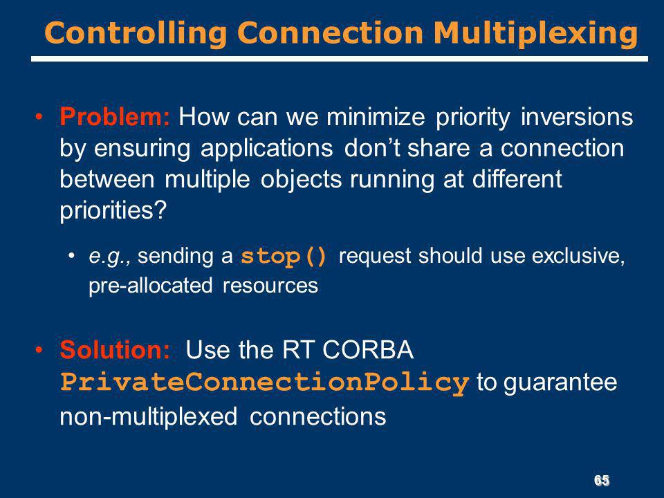 65 Controlling Connection Multiplexing Problem: How can we minimize priority inversions by ensuring applications dont share a connection between multiple objects running at different priorities.