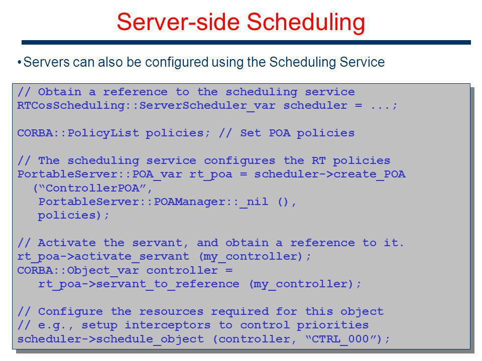 69 Server-side Scheduling // Obtain a reference to the scheduling service RTCosScheduling::ServerScheduler_var scheduler =...; CORBA::PolicyList policies; // Set POA policies // The scheduling service configures the RT policies PortableServer::POA_var rt_poa = scheduler->create_POA (ControllerPOA, PortableServer::POAManager::_nil (), policies); // Activate the servant, and obtain a reference to it.
