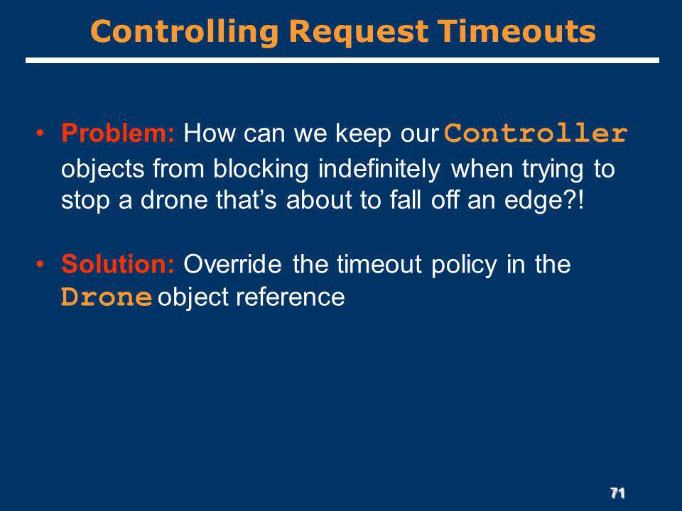 71 Controlling Request Timeouts Problem: How can we keep our Controller objects from blocking indefinitely when trying to stop a drone thats about to fall off an edge .