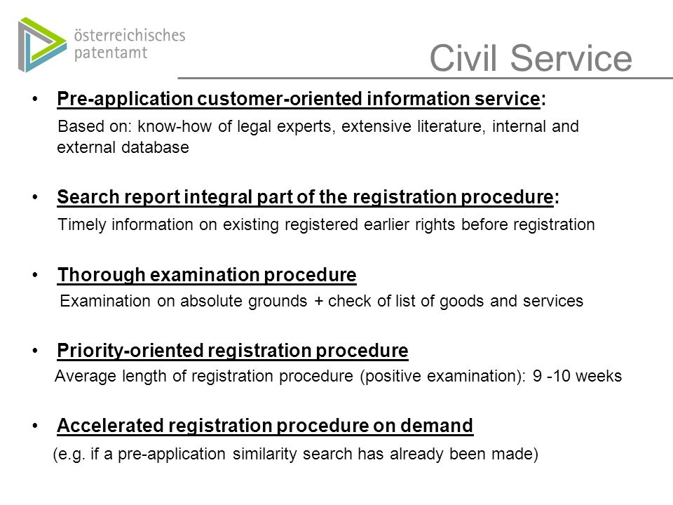 Civil Service Pre-application customer-oriented information service: Based on: know-how of legal experts, extensive literature, internal and external database Search report integral part of the registration procedure: Timely information on existing registered earlier rights before registration Thorough examination procedure Examination on absolute grounds + check of list of goods and services Priority-oriented registration procedure Average length of registration procedure (positive examination): 9 -10 weeks Accelerated registration procedure on demand (e.g.