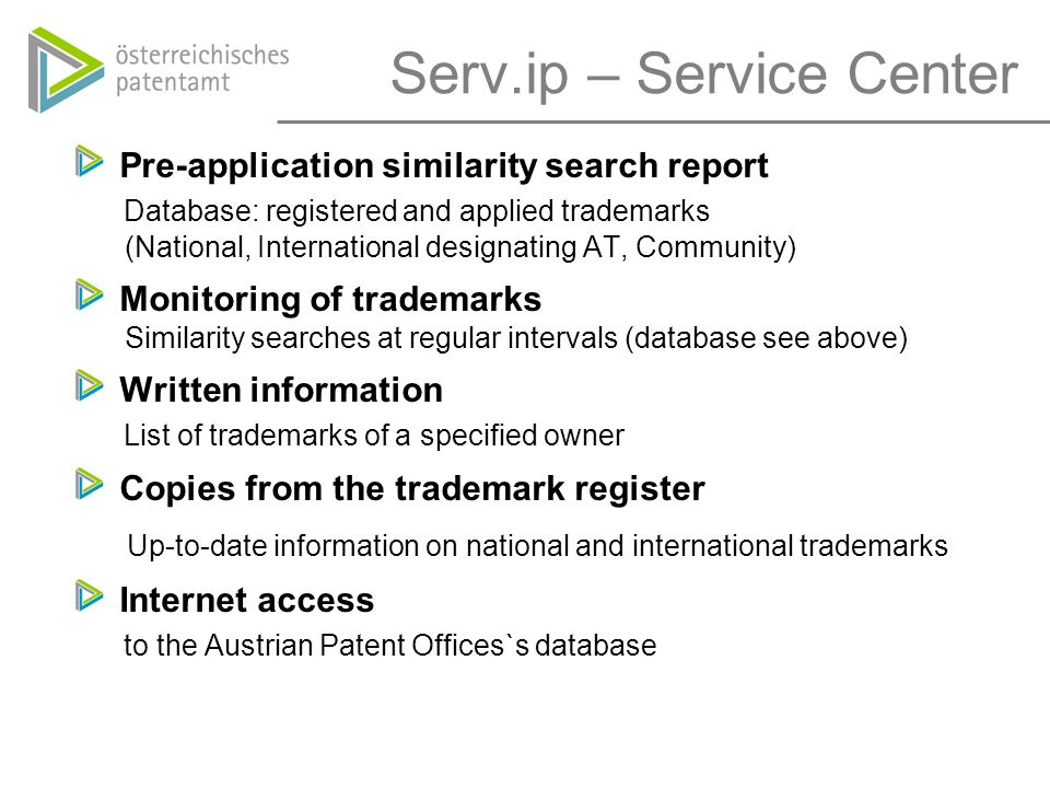 Serv.ip – Service Center Pre-application similarity search report Database: registered and applied trademarks (National, International designating AT, Community) Monitoring of trademarks Similarity searches at regular intervals (database see above) Written information List of trademarks of a specified owner Copies from the trademark register Up-to-date information on national and international trademarks Internet access to the Austrian Patent Offices`s database