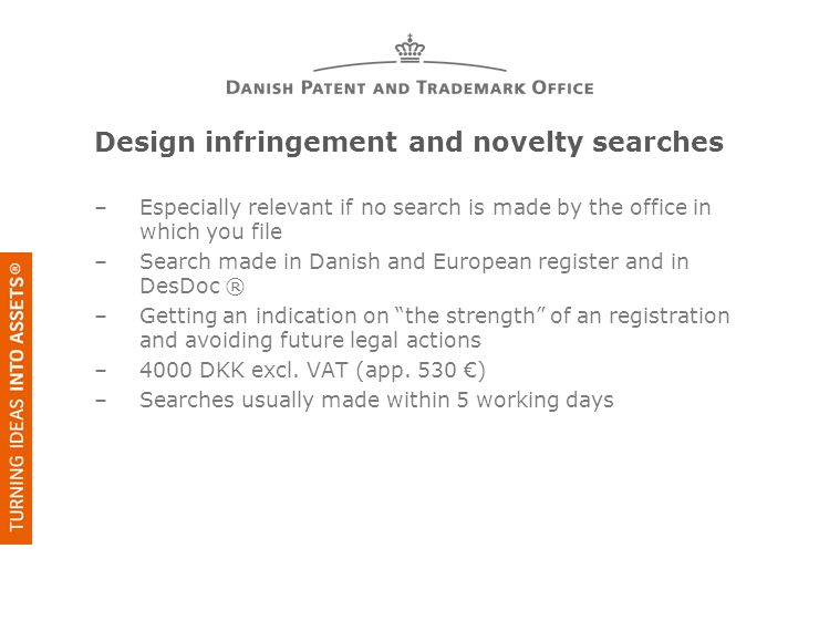 Design infringement and novelty searches –Especially relevant if no search is made by the office in which you file –Search made in Danish and European