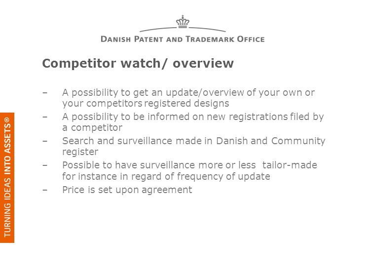 Competitor watch/ overview –A possibility to get an update/overview of your own or your competitors registered designs –A possibility to be informed on new registrations filed by a competitor –Search and surveillance made in Danish and Community register –Possible to have surveillance more or less tailor-made for instance in regard of frequency of update –Price is set upon agreement