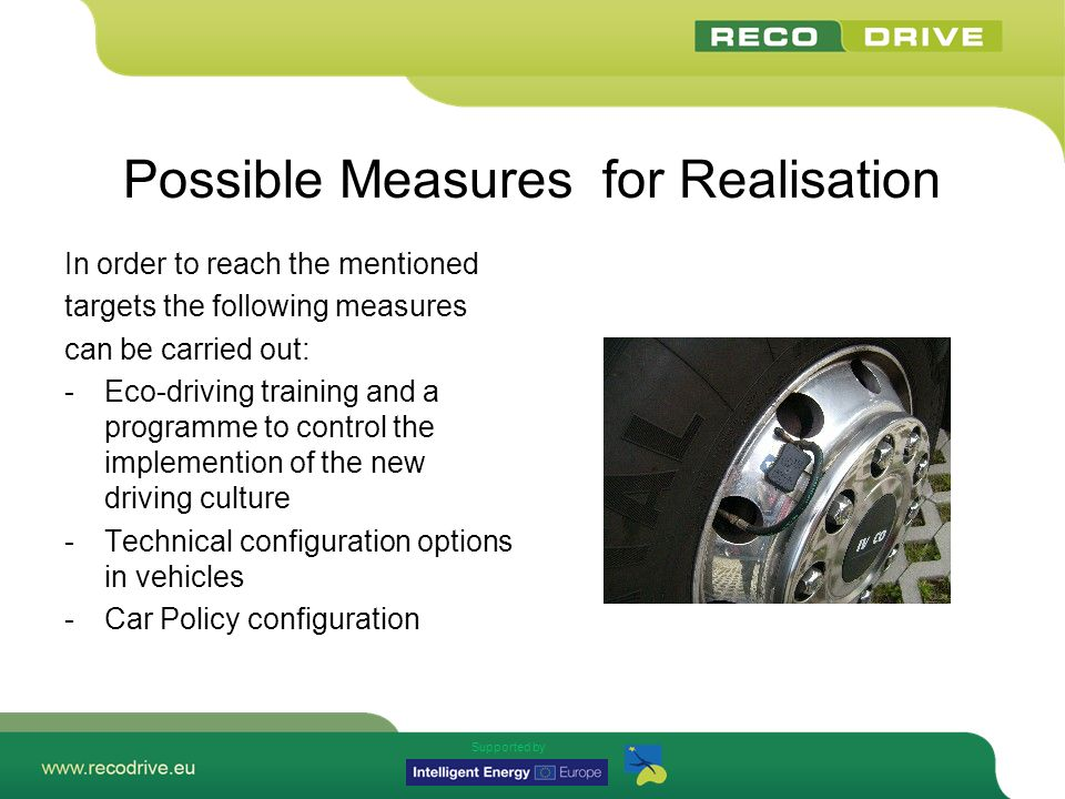 Supported by Possible Measures for Realisation In order to reach the mentioned targets the following measures can be carried out: -Eco-driving training and a programme to control the implemention of the new driving culture -Technical configuration options in vehicles -Car Policy configuration