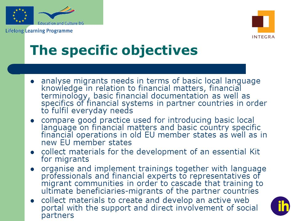 The specific objectives analyse migrants needs in terms of basic local language knowledge in relation to financial matters, financial terminology, basic financial documentation as well as specifics of financial systems in partner countries in order to fulfil everyday needs compare good practice used for introducing basic local language on financial matters and basic country specific financial operations in old EU member states as well as in new EU member states collect materials for the development of an essential Kit for migrants organise and implement trainings together with language professionals and financial experts to representatives of migrant communities in order to cascade that training to ultimate beneficiaries-migrants of the partner countries collect materials to create and develop an active web portal with the support and direct involvement of social partners