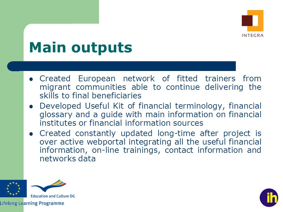 Main outputs Created European network of fitted trainers from migrant communities able to continue delivering the skills to final beneficiaries Developed Useful Kit of financial terminology, financial glossary and a guide with main information on financial institutes or financial information sources Created constantly updated long-time after project is over active webportal integrating all the useful financial information, on-line trainings, contact information and networks data
