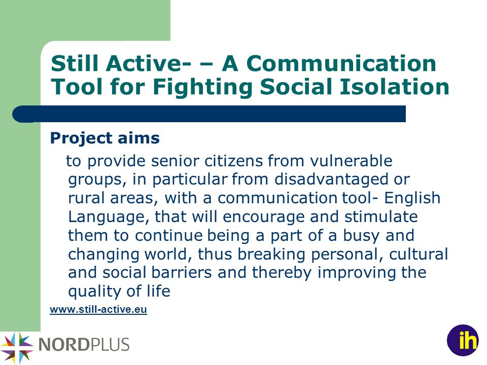 Still Active- – A Communication Tool for Fighting Social Isolation Project aims to provide senior citizens from vulnerable groups, in particular from disadvantaged or rural areas, with a communication tool- English Language, that will encourage and stimulate them to continue being a part of a busy and changing world, thus breaking personal, cultural and social barriers and thereby improving the quality of life www.still-active.eu