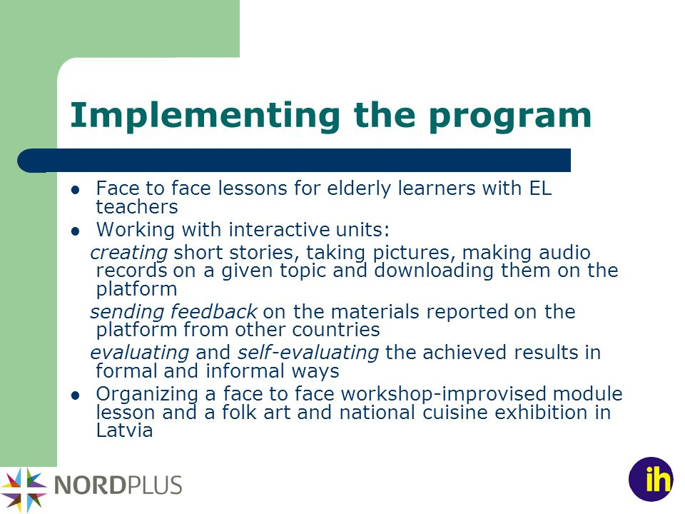 Implementing the program Face to face lessons for elderly learners with EL teachers Working with interactive units: creating short stories, taking pictures, making audio records on a given topic and downloading them on the platform sending feedback on the materials reported on the platform from other countries evaluating and self-evaluating the achieved results in formal and informal ways Organizing a face to face workshop-improvised module lesson and a folk art and national cuisine exhibition in Latvia