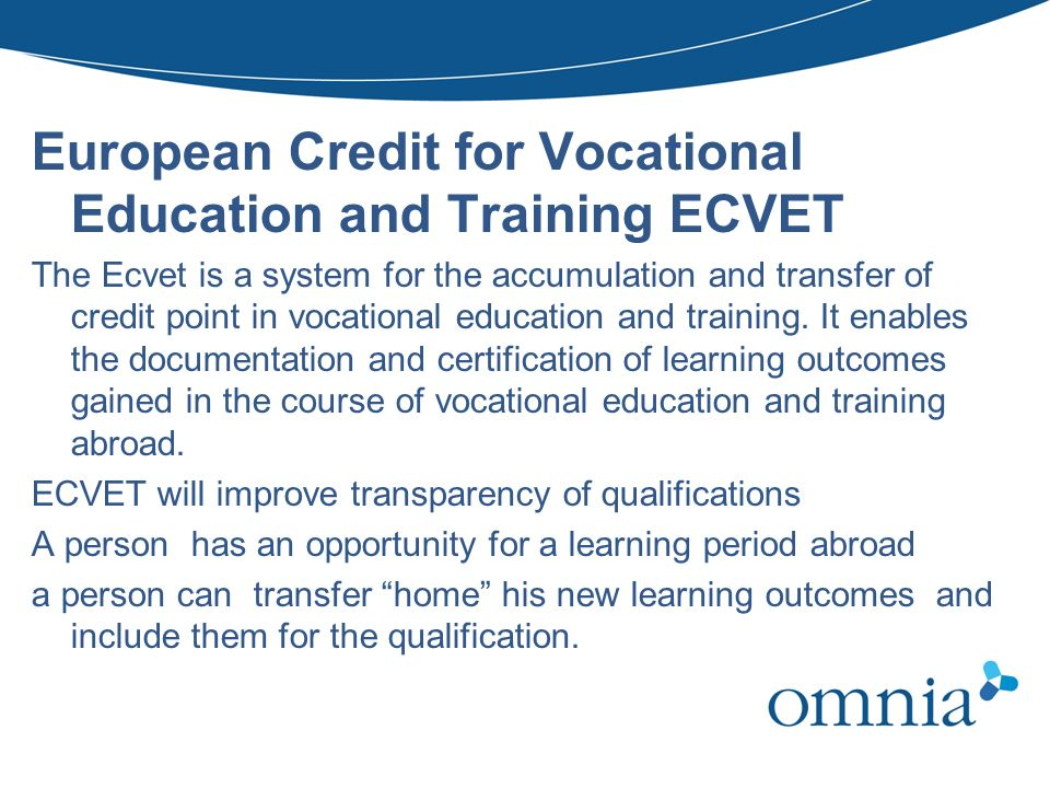 European Credit for Vocational Education and Training ECVET The Ecvet is a system for the accumulation and transfer of credit point in vocational educ