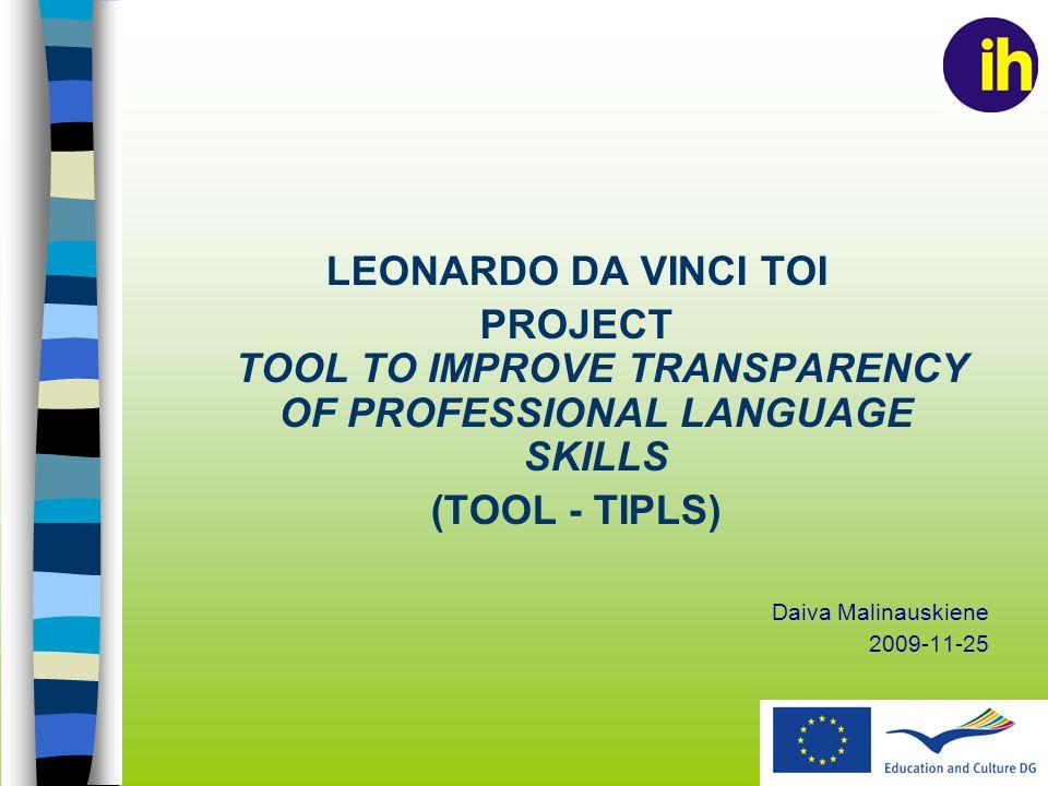 LEONARDO DA VINCI TOI PROJECT TOOL TO IMPROVE TRANSPARENCY OF PROFESSIONAL LANGUAGE SKILLS (TOOL - TIPLS) Daiva Malinauskiene 2009-11-25