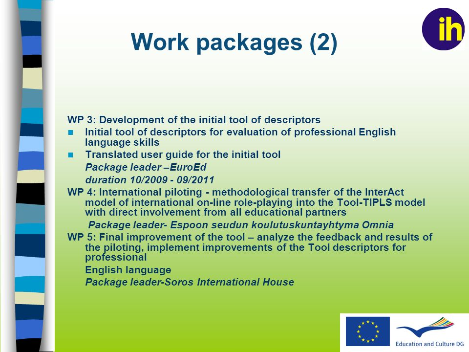 Work packages (2) WP 3: Development of the initial tool of descriptors Initial tool of descriptors for evaluation of professional English language skills Translated user guide for the initial tool Package leader –EuroEd duration 10/ /2011 WP 4: International piloting - methodological transfer of the InterAct model of international on-line role-playing into the Tool-TIPLS model with direct involvement from all educational partners Package leader- Espoon seudun koulutuskuntayhtyma Omnia WP 5: Final improvement of the tool – analyze the feedback and results of the piloting, implement improvements of the Tool descriptors for professional English language Package leader-Soros International House