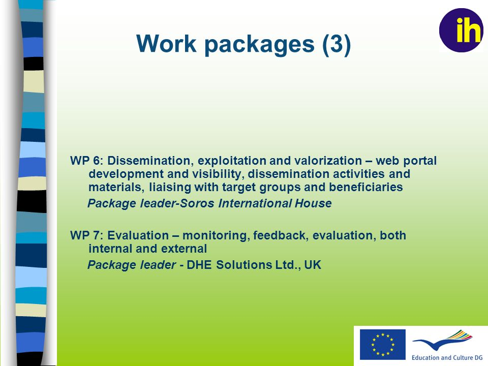 Work packages (3) WP 6: Dissemination, exploitation and valorization – web portal development and visibility, dissemination activities and materials, liaising with target groups and beneficiaries Package leader-Soros International House WP 7: Evaluation – monitoring, feedback, evaluation, both internal and external Package leader - DHE Solutions Ltd., UK