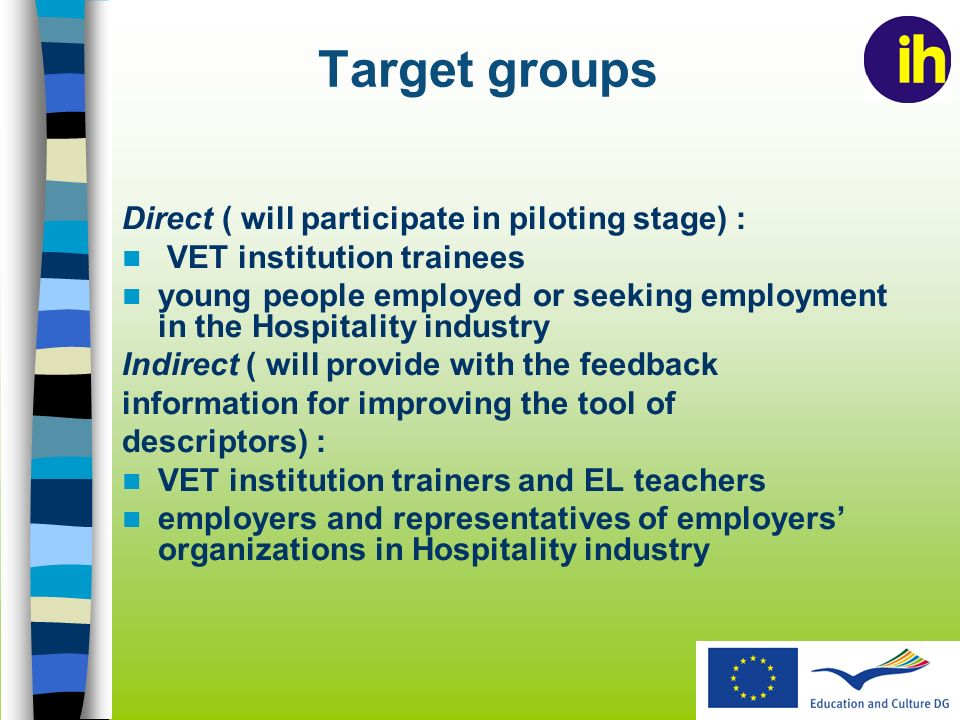 Target groups Direct ( will participate in piloting stage) : VET institution trainees young people employed or seeking employment in the Hospitality industry Indirect ( will provide with the feedback information for improving the tool of descriptors) : VET institution trainers and EL teachers employers and representatives of employers organizations in Hospitality industry