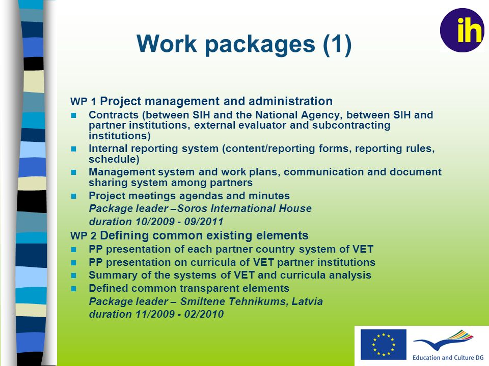 Work packages (1) WP 1 Project management and administration Contracts (between SIH and the National Agency, between SIH and partner institutions, external evaluator and subcontracting institutions) Internal reporting system (content/reporting forms, reporting rules, schedule) Management system and work plans, communication and document sharing system among partners Project meetings agendas and minutes Package leader –Soros International House duration 10/ /2011 WP 2 Defining common existing elements PP presentation of each partner country system of VET PP presentation on curricula of VET partner institutions Summary of the systems of VET and curricula analysis Defined common transparent elements Package leader – Smiltene Tehnikums, Latvia duration 11/ /2010