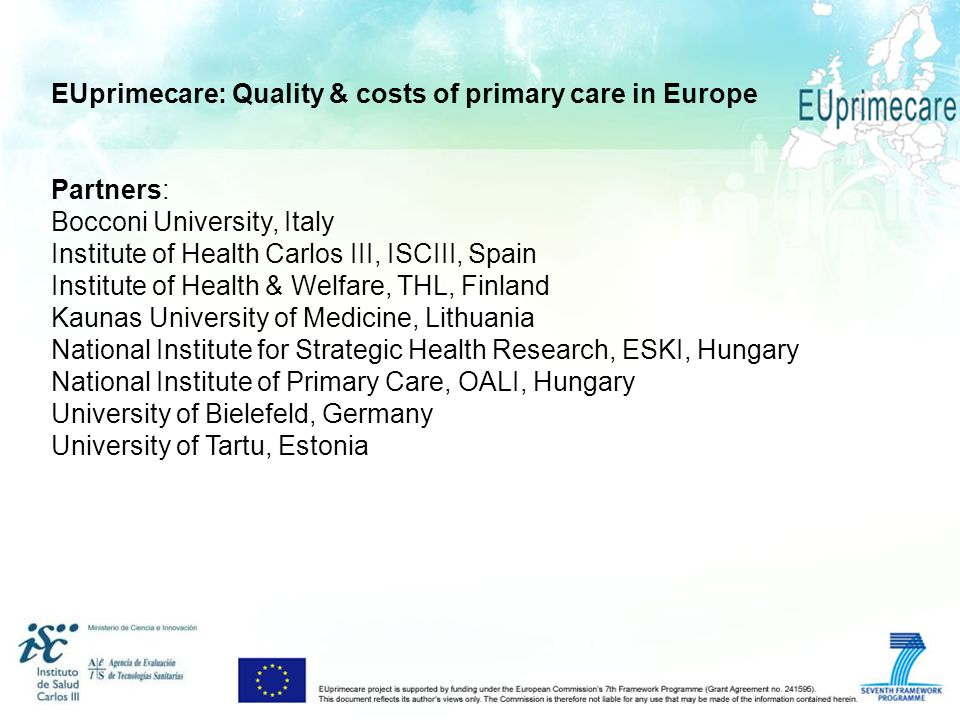 EUprimecare: Quality & costs of primary care in Europe Partners: Bocconi University, Italy Institute of Health Carlos III, ISCIII, Spain Institute of Health & Welfare, THL, Finland Kaunas University of Medicine, Lithuania National Institute for Strategic Health Research, ESKI, Hungary National Institute of Primary Care, OALI, Hungary University of Bielefeld, Germany University of Tartu, Estonia