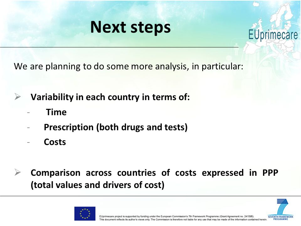 Next steps We are planning to do some more analysis, in particular: Variability in each country in terms of: - Time -Prescription (both drugs and tests) -Costs Comparison across countries of costs expressed in PPP (total values and drivers of cost)