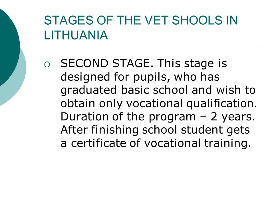 STAGES OF THE VET SHOOLS IN LITHUANIA SECOND STAGE. This stage is designed for pupils, who has graduated basic school and wish to obtain only vocation