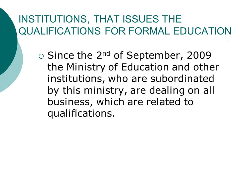 INSTITUTIONS, THAT ISSUES THE QUALIFICATIONS FOR FORMAL EDUCATION Since the 2 nd of September, 2009 the Ministry of Education and other institutions,