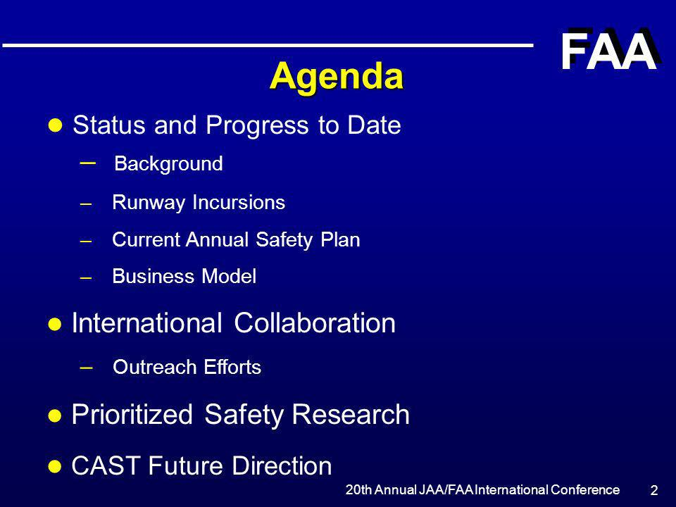 20th Annual JAA/FAA International Conference FAA 23 CAST Future Direction l Execute the CAST approved Safety Plan l Measure Plan effectiveness and modify Plan based on metrics and results l Continue the development of a proactive incident-based risk mitigation methodology l Improve the CAST process l Expand CAST influence on worldwide safety programs l Integrate safety program with R & D initiatives l Catalog the many ongoing safety initiatives that dilute limited resources and identify opportunities for program integration and efficiency improvements