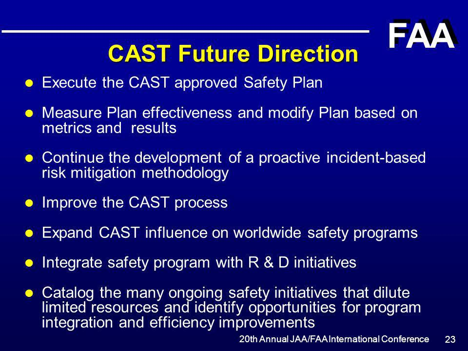 20th Annual JAA/FAA International Conference FAA 23 CAST Future Direction l Execute the CAST approved Safety Plan l Measure Plan effectiveness and mod