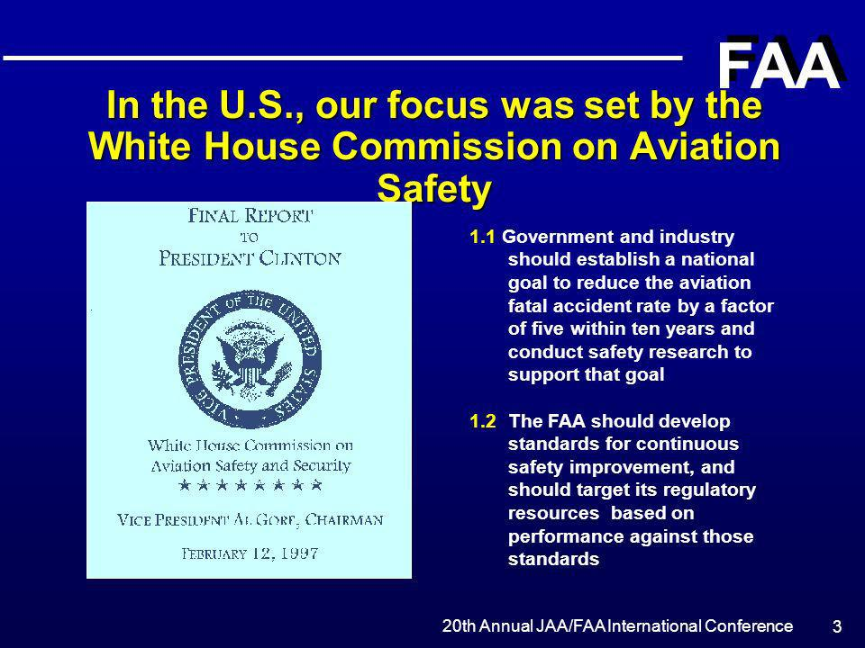 20th Annual JAA/FAA International Conference FAA 4 The National Civil Aviation Review Commission (NCARC) on Aviation Safety Provided Additional Direction FAA and the aviation industry must develop a strategic plan to improve safety, with specific priorities based on objective, quantitative analysis of safety information and data Government should expand on their programs to improve aviation safety in other parts of the world