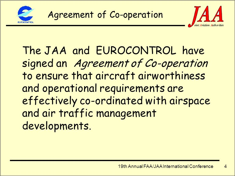 19th Annual FAA/JAA International Conference ointAviationAuthorities 3 EUROCONTROL v JAA EUROCONTROL deals with ATM and related safety processes for t