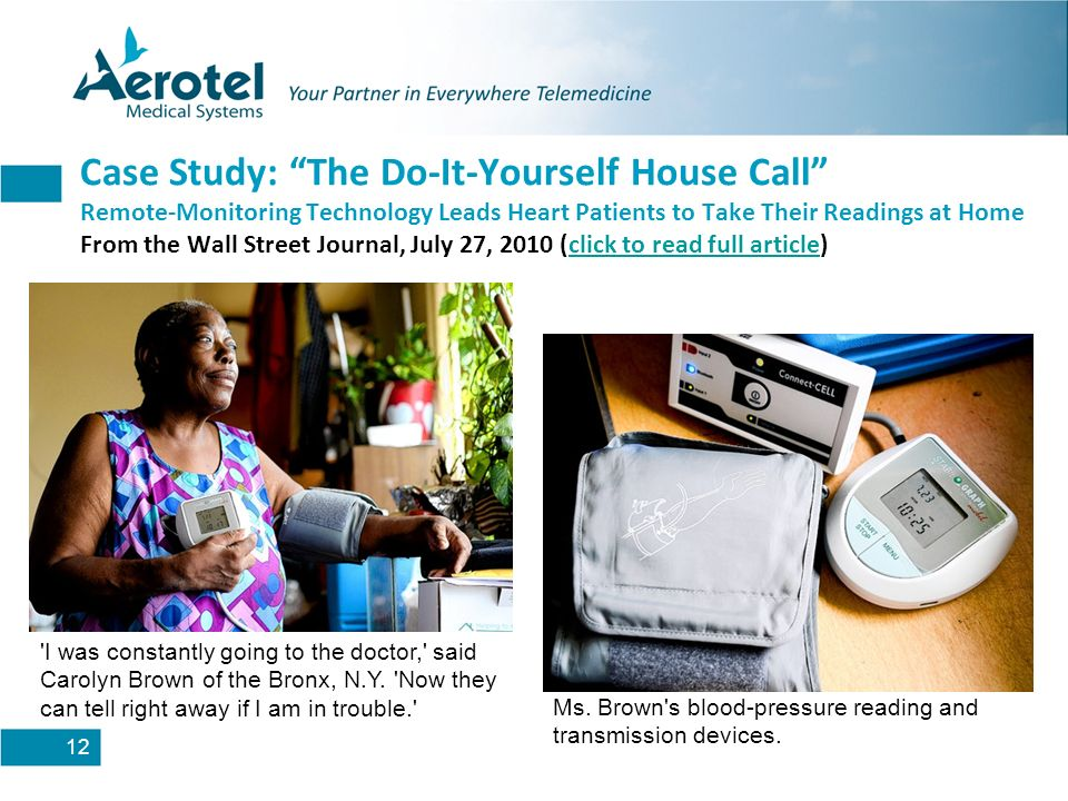 12 Case Study: The Do-It-Yourself House Call Remote-Monitoring Technology Leads Heart Patients to Take Their Readings at Home From the Wall Street Journal, July 27, 2010 (click to read full article)click to read full article Ms.