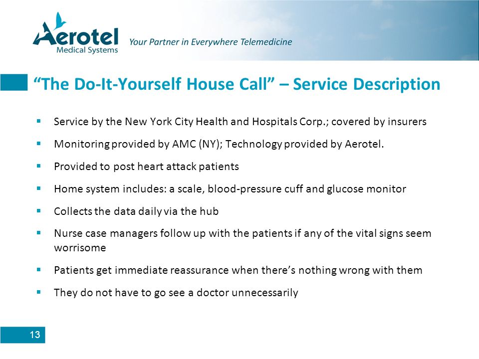 13 The Do-It-Yourself House Call – Service Description Service by the New York City Health and Hospitals Corp.; covered by insurers Monitoring provided by AMC (NY); Technology provided by Aerotel.