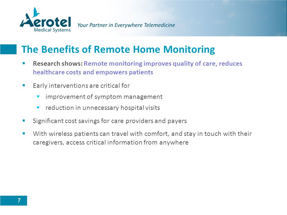 7 The Benefits of Remote Home Monitoring Research shows: Remote monitoring improves quality of care, reduces healthcare costs and empowers patients Early interventions are critical for improvement of symptom management reduction in unnecessary hospital visits Significant cost savings for care providers and payers With wireless patients can travel with comfort, and stay in touch with their caregivers, access critical information from anywhere