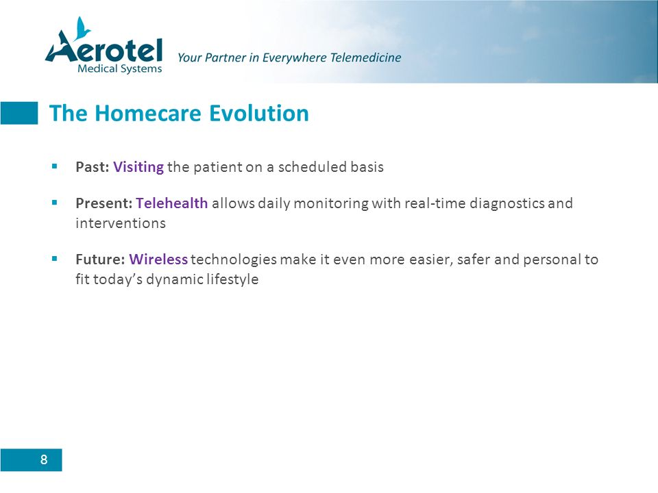 8 The Homecare Evolution Past: Visiting the patient on a scheduled basis Present: Telehealth allows daily monitoring with real-time diagnostics and in