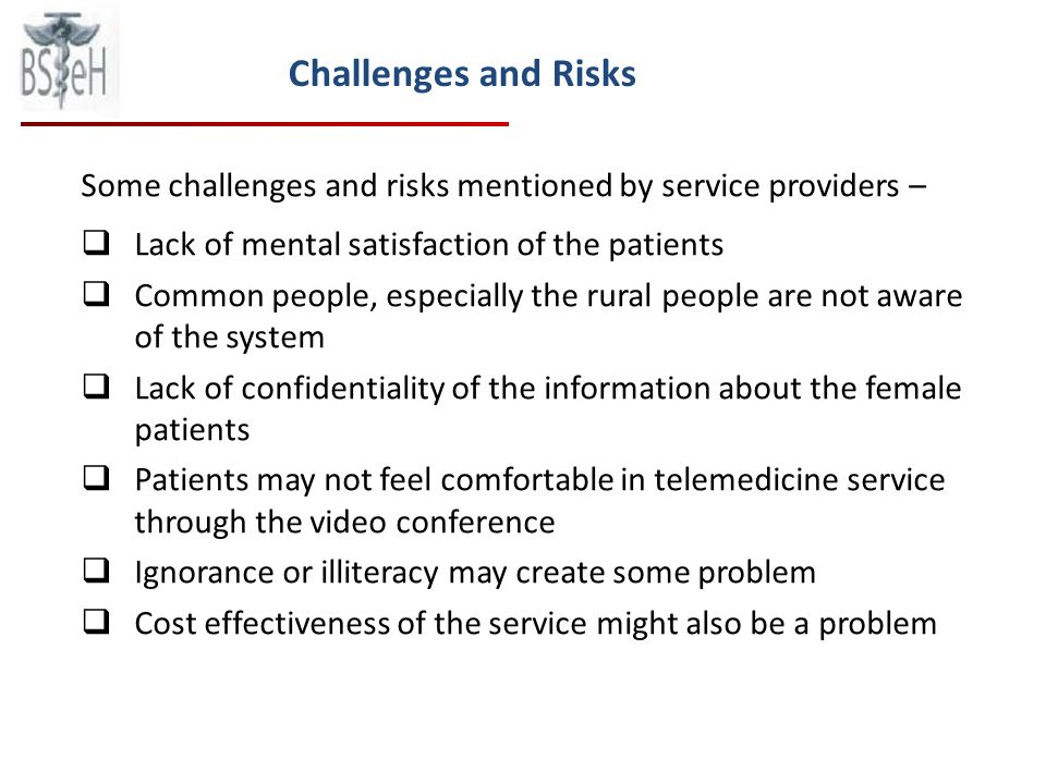 Some challenges and risks mentioned by service providers – Lack of mental satisfaction of the patients Common people, especially the rural people are not aware of the system Lack of confidentiality of the information about the female patients Patients may not feel comfortable in telemedicine service through the video conference Ignorance or illiteracy may create some problem Cost effectiveness of the service might also be a problem Challenges and Risks
