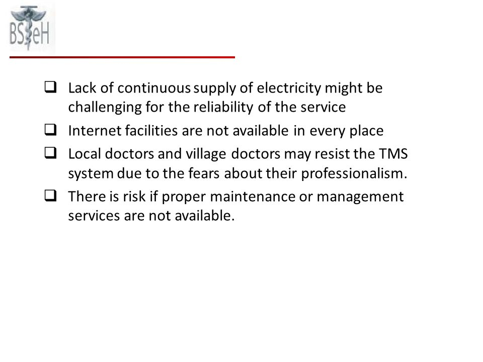 Lack of continuous supply of electricity might be challenging for the reliability of the service Internet facilities are not available in every place Local doctors and village doctors may resist the TMS system due to the fears about their professionalism.