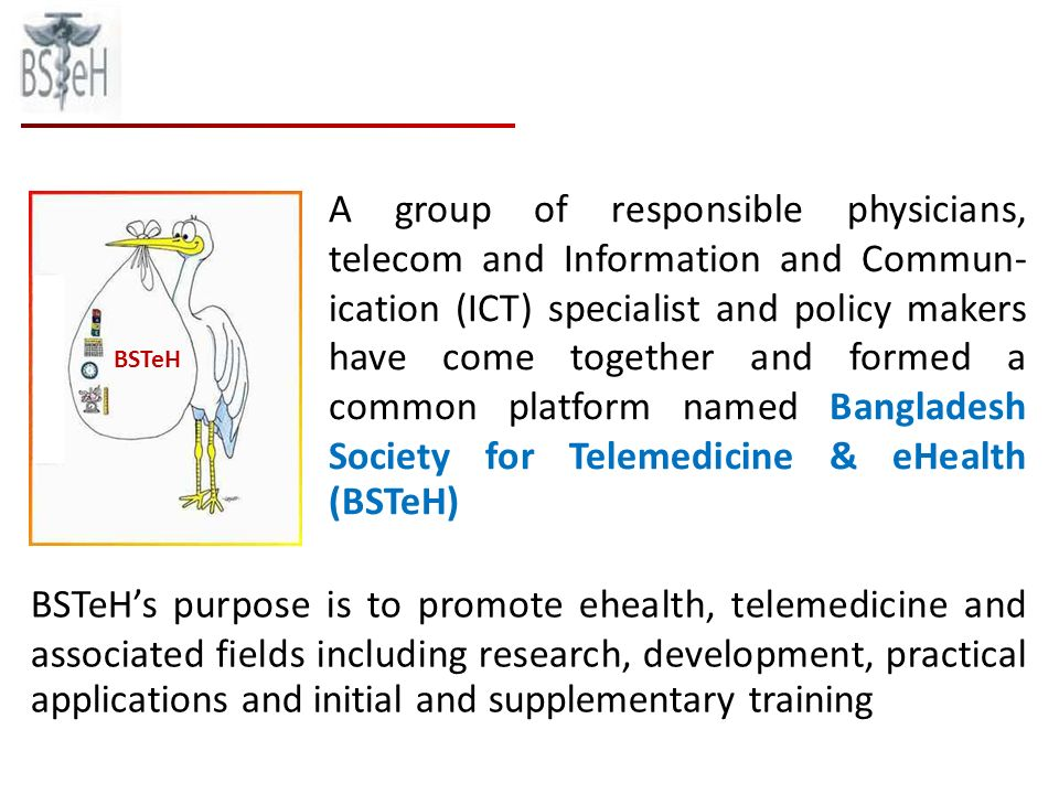 A group of responsible physicians, telecom and Information and Commun- ication (ICT) specialist and policy makers have come together and formed a common platform named Bangladesh Society for Telemedicine & eHealth (BSTeH) BSTeHs purpose is to promote ehealth, telemedicine and associated fields including research, development, practical applications and initial and supplementary training BSTeH
