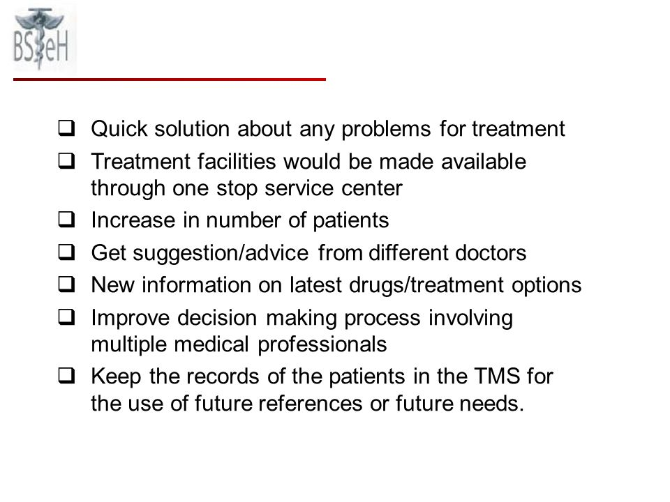 Quick solution about any problems for treatment Treatment facilities would be made available through one stop service center Increase in number of patients Get suggestion/advice from different doctors New information on latest drugs/treatment options Improve decision making process involving multiple medical professionals Keep the records of the patients in the TMS for the use of future references or future needs.