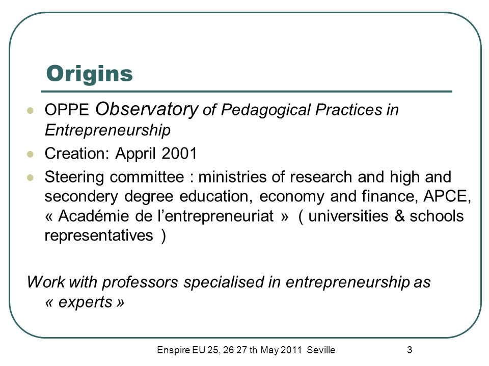 Enspire EU 25, 26 27 th May 2011 Seville 3 Origins OPPE Observatory of Pedagogical Practices in Entrepreneurship Creation: Appril 2001 Steering commit