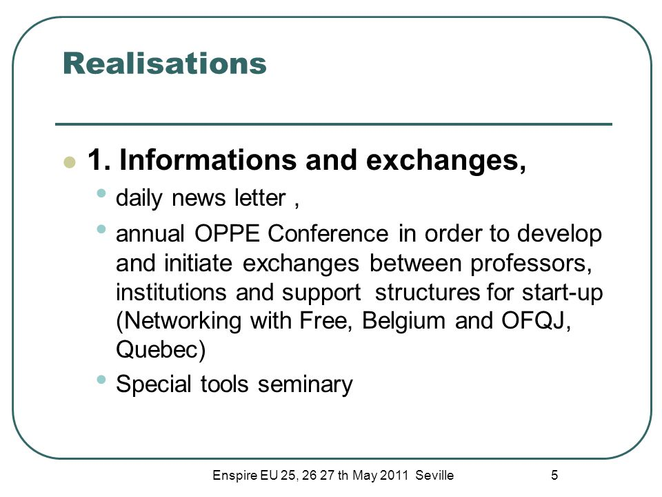 Enspire EU 25, 26 27 th May 2011 Seville 5 Realisations 1. Informations and exchanges, daily news letter, annual OPPE Conference in order to develop a