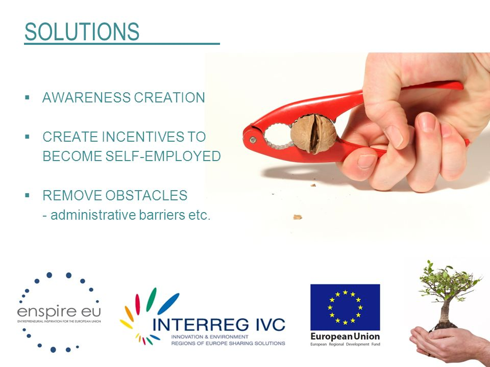 SOLUTIONS AWARENESS CREATION CREATE INCENTIVES TO BECOME SELF-EMPLOYED REMOVE OBSTACLES - administrative barriers etc.