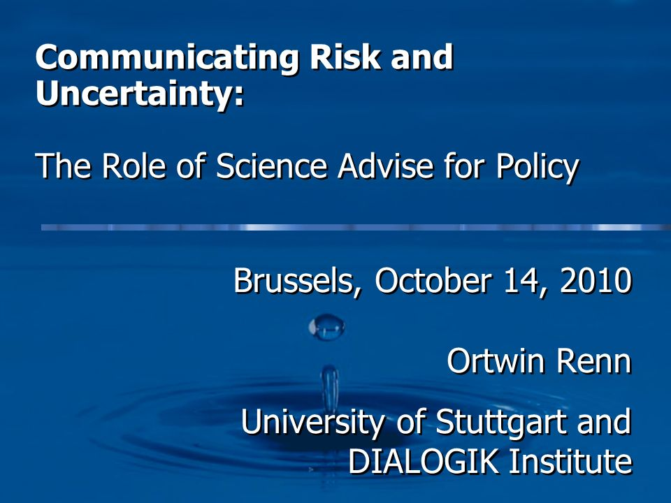 Communicating Risk and Uncertainty: The Role of Science Advise for Policy Brussels, October 14, 2010 Ortwin Renn University of Stuttgart and DIALOGIK Institute Brussels, October 14, 2010 Ortwin Renn University of Stuttgart and DIALOGIK Institute