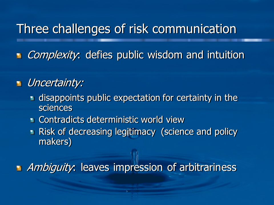Three challenges of risk communication Complexity: defies public wisdom and intuition Uncertainty: disappoints public expectation for certainty in the