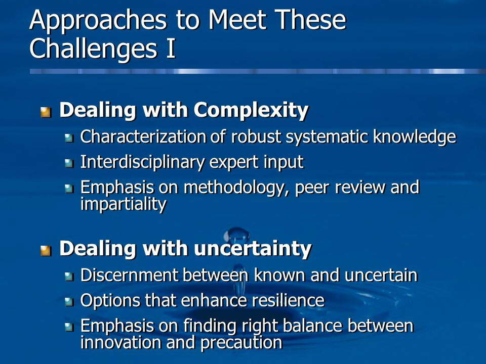 Approaches to Meet These Challenges I Dealing with Complexity Characterization of robust systematic knowledge Interdisciplinary expert input Emphasis on methodology, peer review and impartiality Dealing with uncertainty Discernment between known and uncertain Options that enhance resilience Emphasis on finding right balance between innovation and precaution Dealing with Complexity Characterization of robust systematic knowledge Interdisciplinary expert input Emphasis on methodology, peer review and impartiality Dealing with uncertainty Discernment between known and uncertain Options that enhance resilience Emphasis on finding right balance between innovation and precaution
