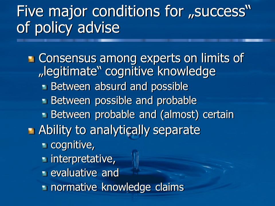 Five major conditions for success of policy advise Consensus among experts on limits of legitimate cognitive knowledge Between absurd and possible Between possible and probable Between probable and (almost) certain Ability to analytically separate cognitive, interpretative, evaluative and normative knowledge claims Consensus among experts on limits of legitimate cognitive knowledge Between absurd and possible Between possible and probable Between probable and (almost) certain Ability to analytically separate cognitive, interpretative, evaluative and normative knowledge claims