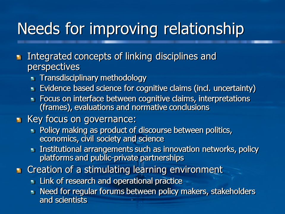 Needs for improving relationship Integrated concepts of linking disciplines and perspectives Transdisciplinary methodology Evidence based science for